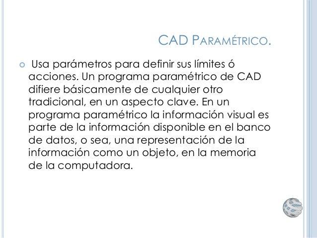 CAD PARAMÉTRICO.  Usa parámetros para definir sus límites ó acciones. Un programa paramétrico de CAD difiere básicamente ...