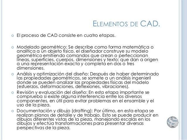 ELEMENTOS DE CAD.  El proceso de CAD consiste en cuatro etapas.  Modelado geométrico: Se describe como forma matemática ...