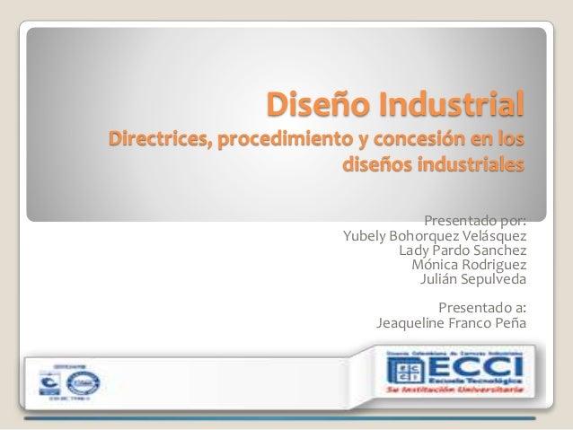 Diseño Industrial Directrices, procedimiento y concesión en los diseños industriales Presentado por: Yubely Bohorquez Velá...