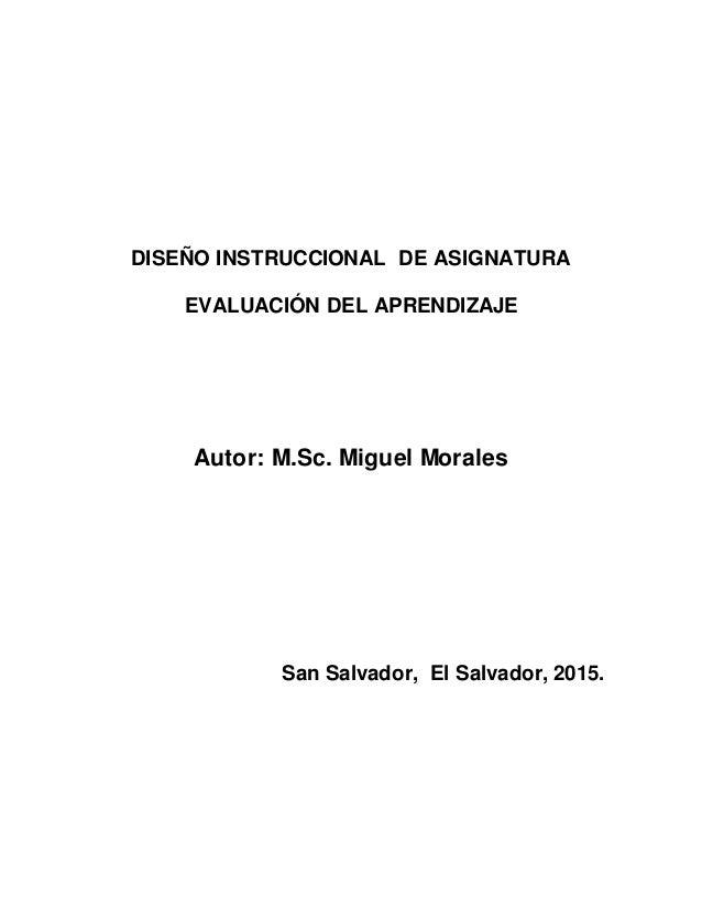 DISEÑO INSTRUCCIONAL DE ASIGNATURA EVALUACIÓN DEL APRENDIZAJE Autor: M.Sc. Miguel Morales San Salvador, El Salvador, 2015.