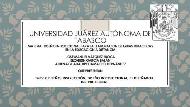 UNIVERSIDAD JUÁREZ AUTÓNOMA DE TABASCO MATERIA: DISEÑO INTRUCCIONALPARA LA ELABORACION DE GUIAS DIDACTICAS EN LA EDUCACION...