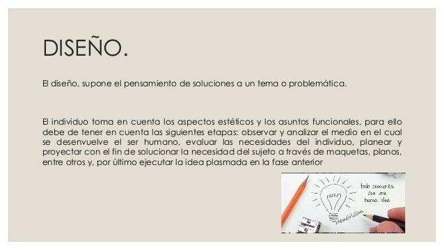DISEÑO. El diseño, supone el pensamiento de soluciones a un tema o problemática. El individuo toma en cuenta los aspectos ...