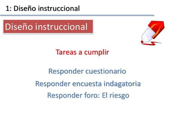 1: Diseño instruccional Tareas a cumplir Diseño instruccional Responder encuesta indagatoria Responder cuestionario Respon...
