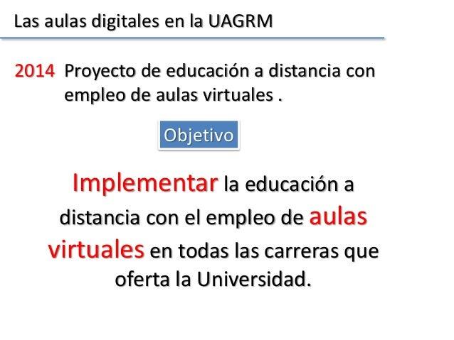 Las aulas digitales en la UAGRM Objetivo 2014 Proyecto de educación a distancia con empleo de aulas virtuales . Implementa...