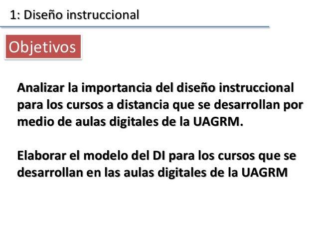 Analizar la importancia del diseño instruccional para los cursos a distancia que se desarrollan por medio de aulas digital...