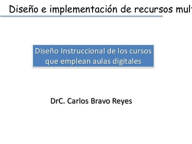 Diseño e implementación de recursos multimedia  Diseño Instruccional de los cursos  que emplean aulas digitales  DrC. Carl...
