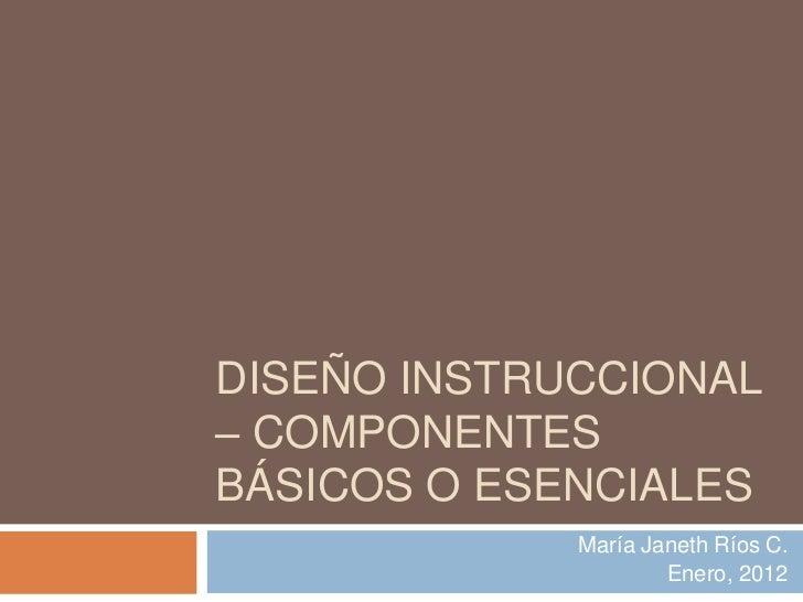 DISEÑO INSTRUCCIONAL– COMPONENTESBÁSICOS O ESENCIALES             María Janeth Ríos C.                     Enero, 2012