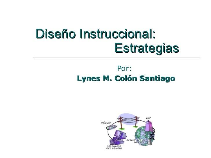 Diseño Instruccional:    Estrategias Por:  Lynes M. Colón Santiago
