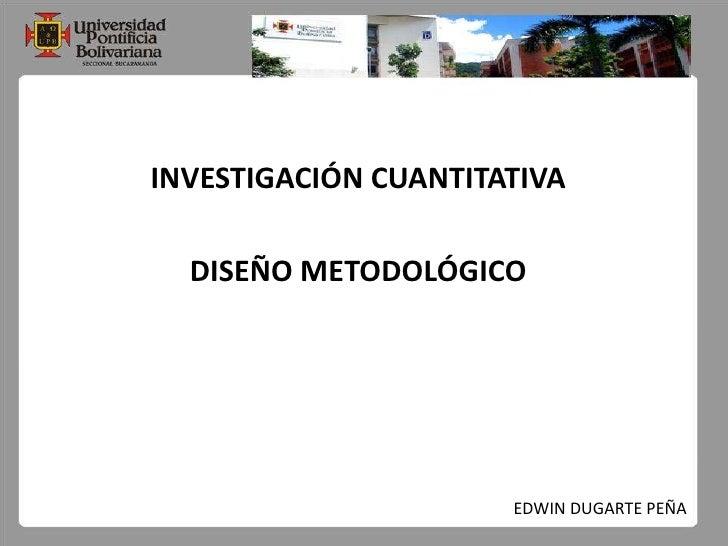 INVESTIGACIÓN CUANTITATIVA<br />DISEÑO METODOLÓGICO<br />EDWIN DUGARTE PEÑA<br />