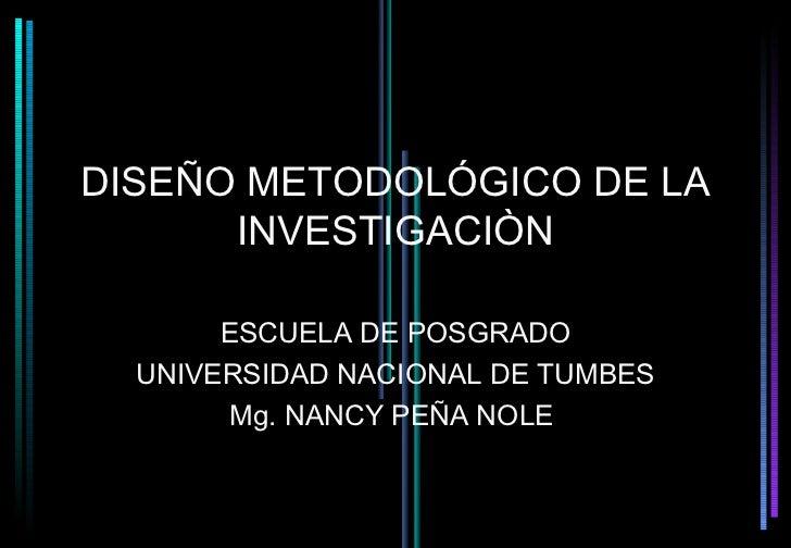 DISEÑO METODOLÓGICO DE LA      INVESTIGACIÒN       ESCUELA DE POSGRADO  UNIVERSIDAD NACIONAL DE TUMBES       Mg. NANCY PEÑ...