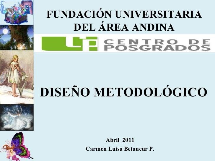 Abril  2011 Carmen Luisa Betancur P. FUNDACIÓN UNIVERSITARIA DEL ÁREA ANDINA DISEÑO METODOLÓGICO