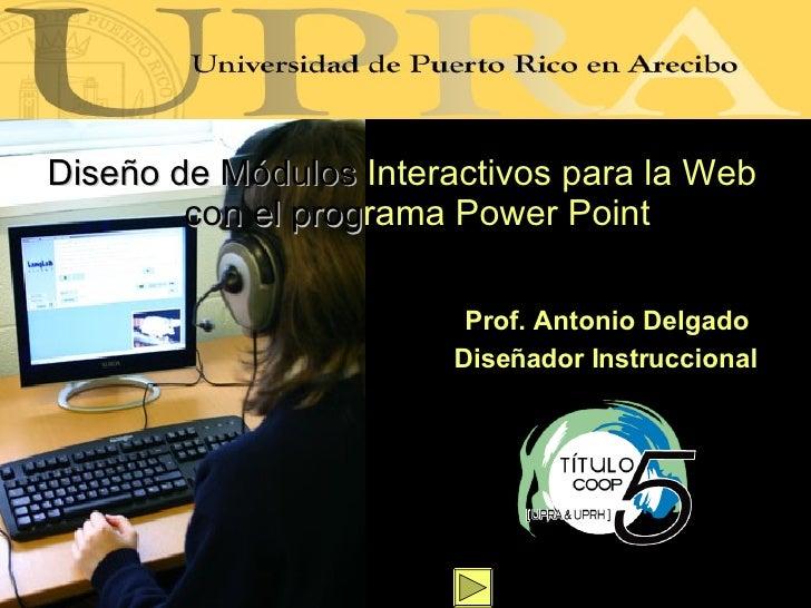 <ul><li>Dise ño de Módulos   Interactivos para la Web   con el   prog rama   Power Point </li></ul>Prof. Antonio Delgado D...