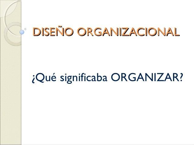 DISEÑO ORGANIZACIONAL¿Qué significaba ORGANIZAR?