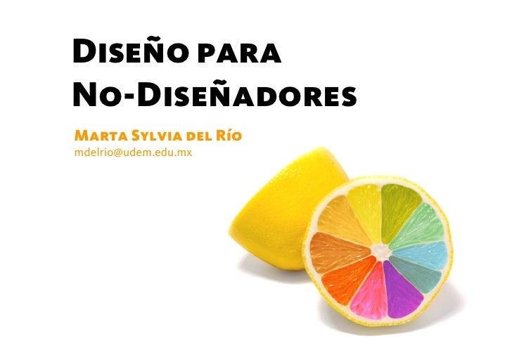 Diseño paraNo-DiseñadoresMarta Sylvia del Ríomdelrio@udem.edu.mx