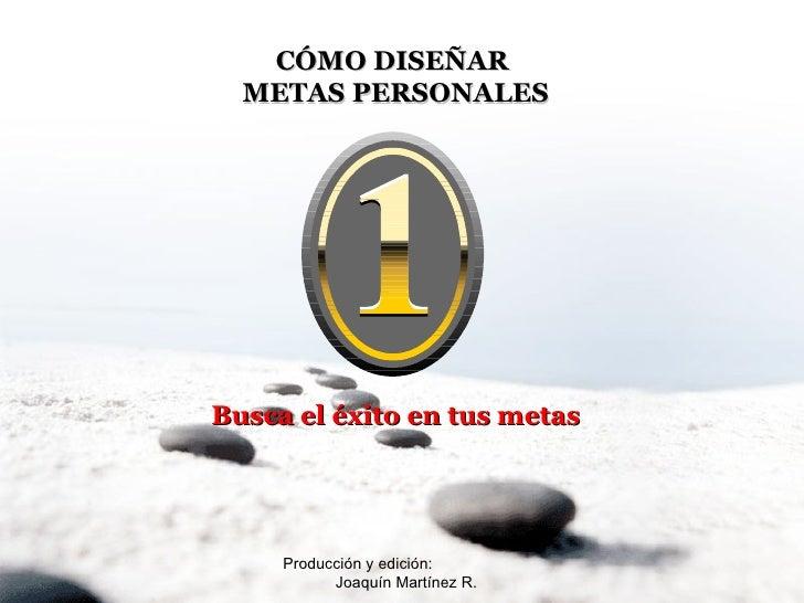 Producción y edición:  Joaquín Martínez R. CÓMO DISEÑAR  METAS PERSONALES Busca el éxito en tus metas