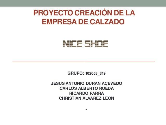 PROYECTO CREACIÓN DE LA EMPRESA DE CALZADO  NICE SHOE  GRUPO: 102058_319  JESUS ANTONIO DURAN ACEVEDO CARLOS ALBERTO RUEDA...
