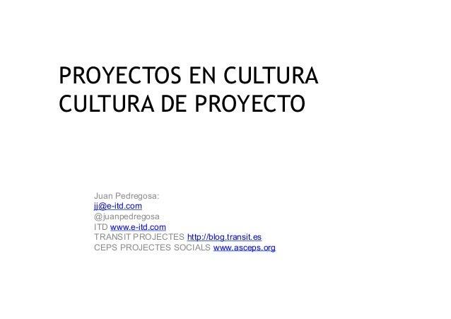 PROYECTOS EN CULTURACULTURA DE PROYECTO  Juan Pedregosa:  jj@e-itd.com  @juanpedregosa  ITD www.e-itd.com  TRANSIT PROJECT...