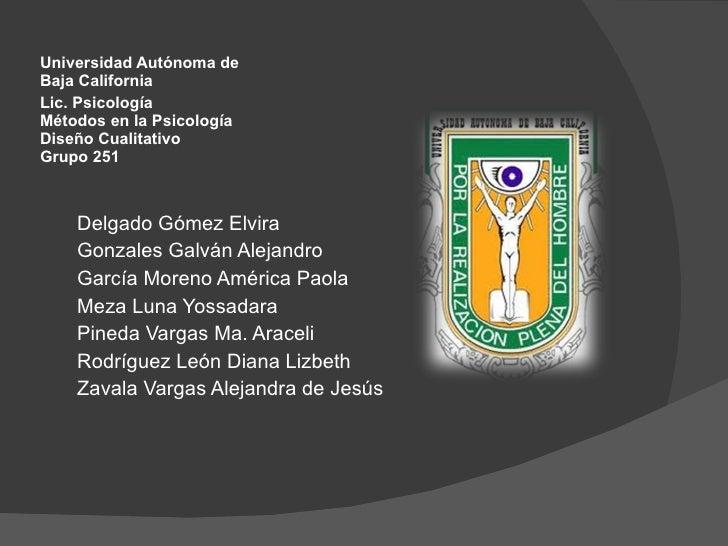 Lic. Psicología Métodos en la Psicología Diseño Cualitativo Grupo 251 <ul><li>Universidad Autónoma de Baja California </li...