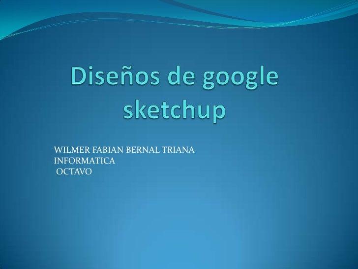 Diseños de googlesketchup<br />WILMER FABIAN BERNAL TRIANA<br />INFORMATICA <br />OCTAVO<br />