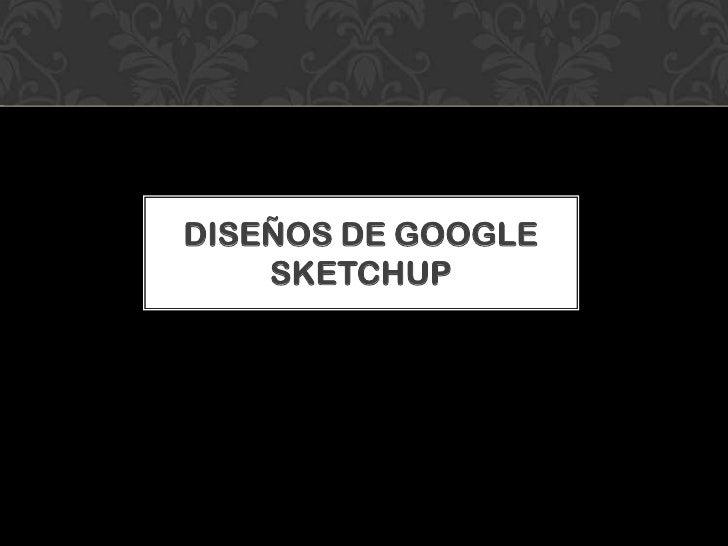 DISEÑOS DE GOOGLE SKETCHUP<br />