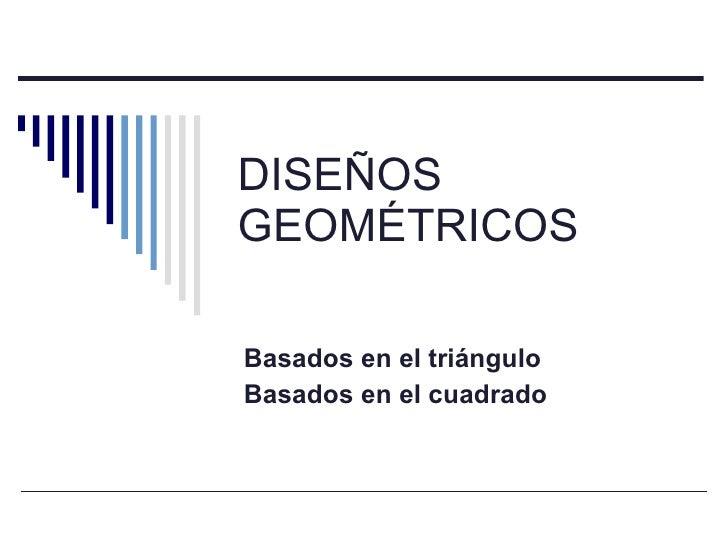 DISEÑOS GEOMÉTRICOS Basados en el triángulo Basados en el cuadrado