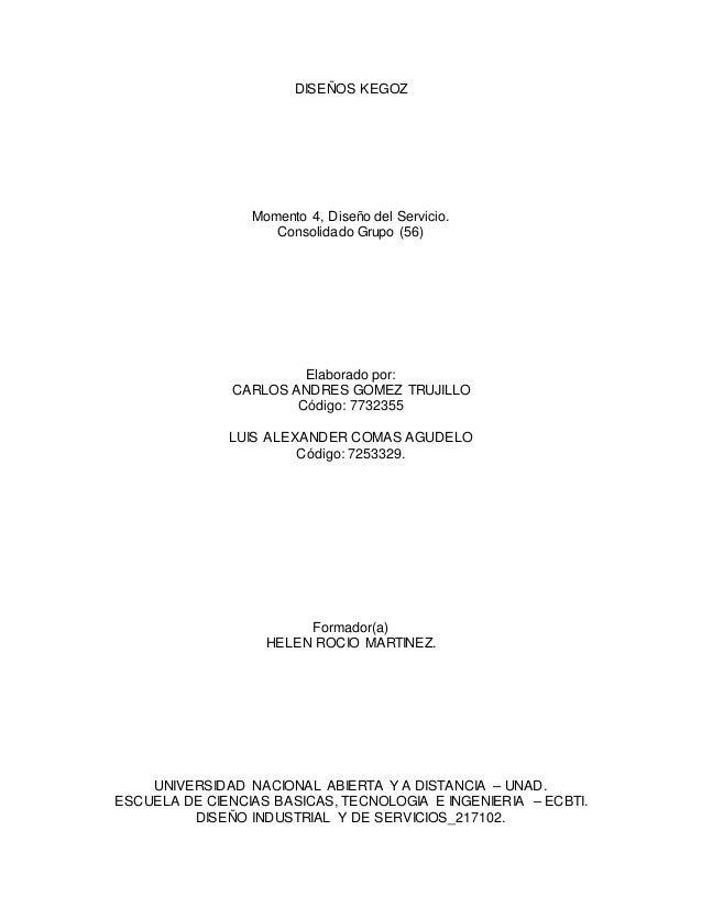 DISEÑOS KEGOZ Momento 4, Diseño del Servicio. Consolidado Grupo (56) Elaborado por: CARLOS ANDRES GOMEZ TRUJILLO Código: 7...