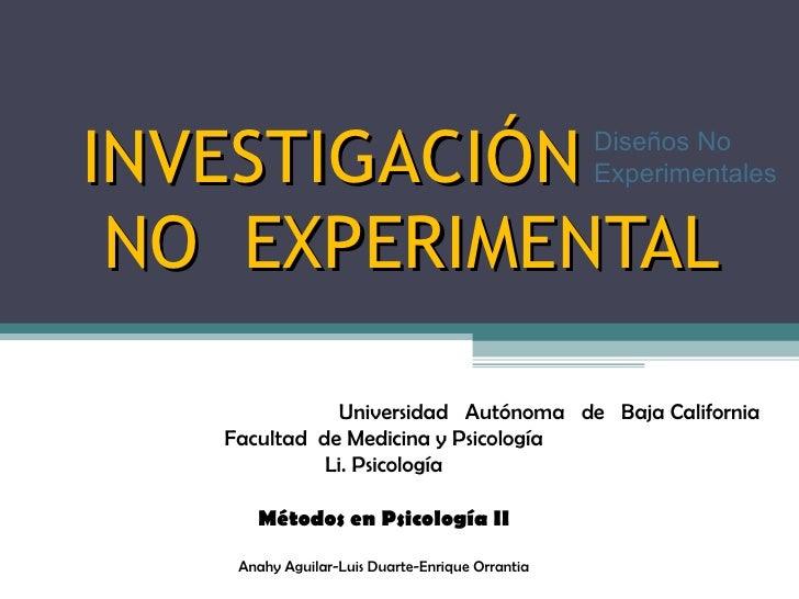 INVESTIGACIÓN   NO  EXPERIMENTAL Diseños No Experimentales Universidad  Autónoma  de  Baja California Facultad  de Medicin...