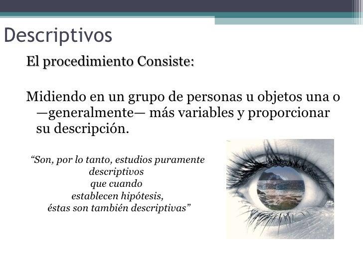 Descriptivos <ul><li>El procedimiento Consiste: </li></ul><ul><li>Midiendo en un grupo de personas u objetos una o —genera...