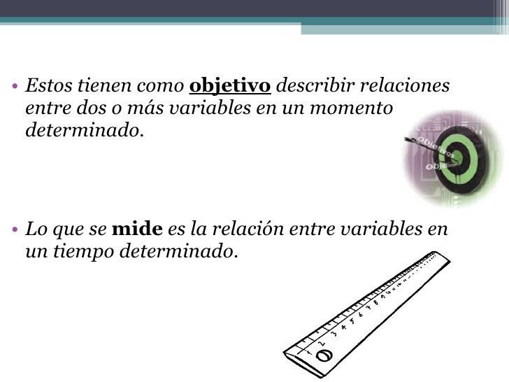 <ul><li>Estos tienen como  objetivo  describir relaciones entre dos o más variables en un momento determinado. </li></ul><...