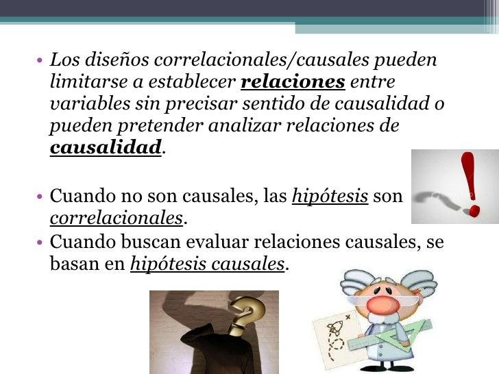 <ul><li>Los diseños correlacionales/causales pueden limitarse a establecer  relaciones  entre variables sin precisar senti...