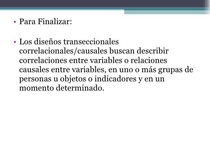 <ul><li>Para Finalizar: </li></ul><ul><li>Los diseños transeccionales correlacionales/causales buscan describir correlacio...