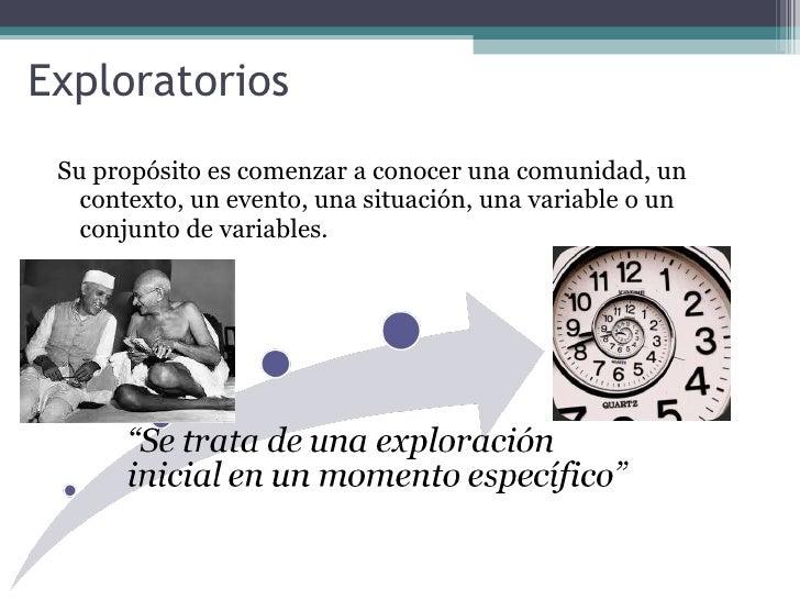 Exploratorios <ul><li>Su propósito es comenzar a conocer una comunidad, un contexto, un evento, una situación, una variabl...