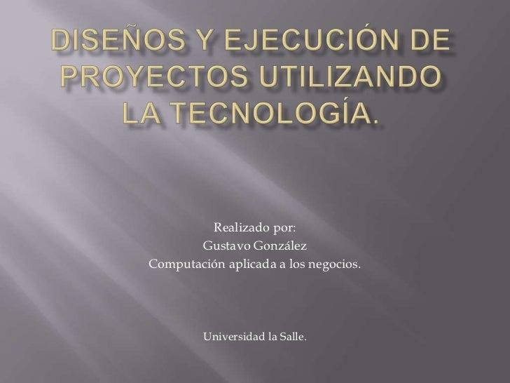 Realizado por:       Gustavo GonzálezComputación aplicada a los negocios.         Universidad la Salle.