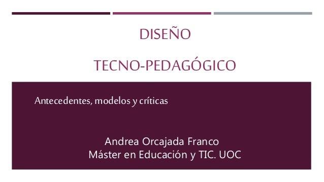 DISEÑO TECNO-PEDAGÓGICO Antecedentes, modelosy críticas Andrea Orcajada Franco Máster en Educación y TIC. UOC