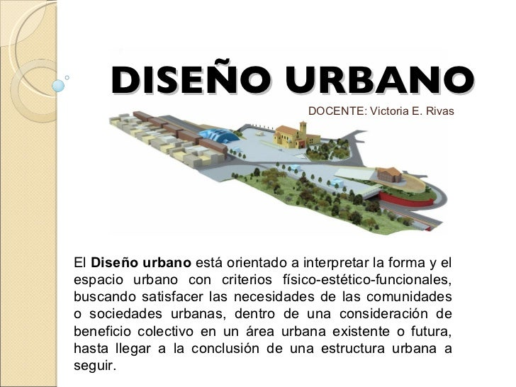 DISEÑO URBANO El  Diseño urbano  está orientado a interpretar la forma y el espacio urbano con criterios físico-estético-f...