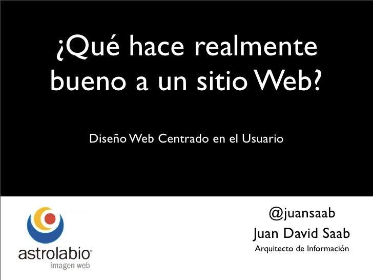 ¿Qué hace realmente bueno a un sitio Web?    Diseño Web Centrado en el Usuario                                      @juans...