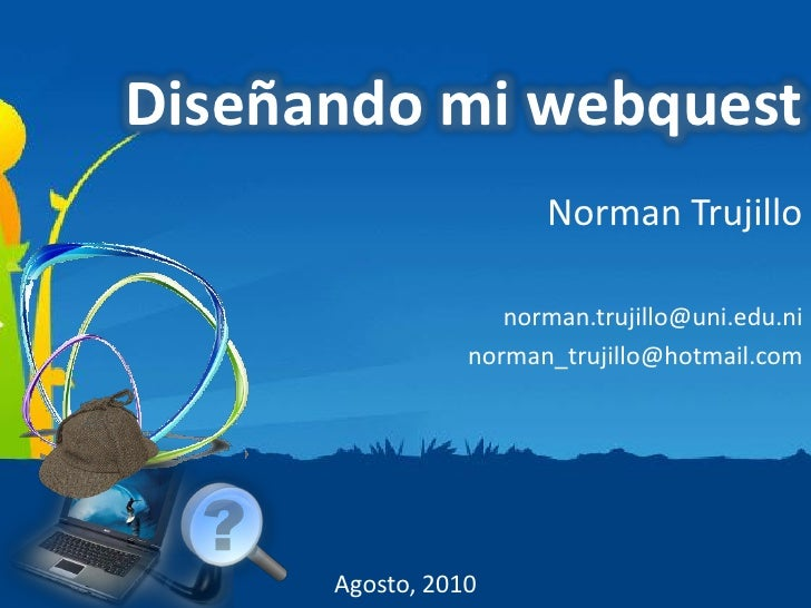 Diseñando mi webquest                        Norman Trujillo                      norman.trujillo@uni.edu.ni              ...