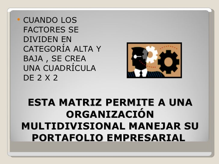 ESTA MATRIZ PERMITE A UNA ORGANIZACIÓN MULTIDIVISIONAL MANEJAR SU PORTAFOLIO EMPRESARIAL  <ul><li>CUANDO LOS FACTORES SE D...