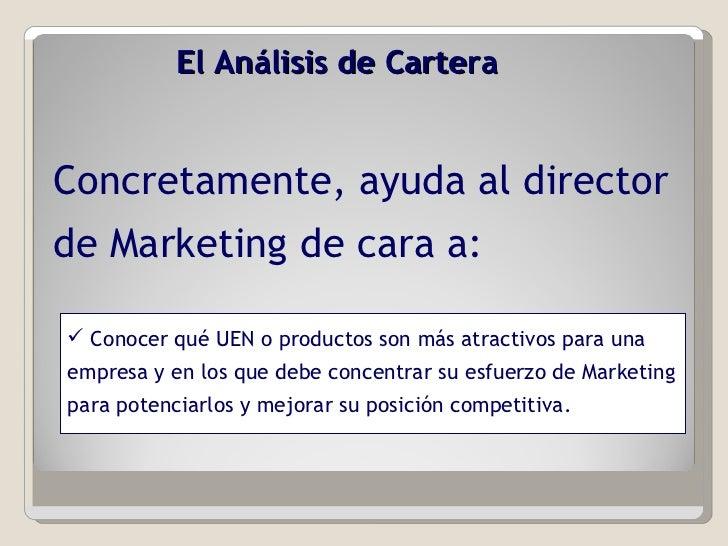 El Análisis de Cartera  Concretamente, ayuda al director de Marketing de cara a: <ul><li>Conocer qué UEN o productos son m...