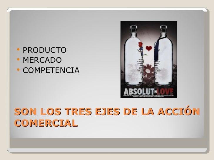 SON LOS TRES EJES DE LA ACCIÓN COMERCIAL <ul><li>PRODUCTO </li></ul><ul><li>MERCADO </li></ul><ul><li>COMPETENCIA </li></ul>
