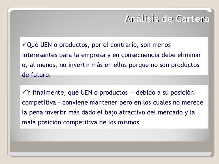 Análisis de Cartera  <ul><li>Qué UEN o productos, por el contrario, son menos interesantes para la empresa y en consecuenc...