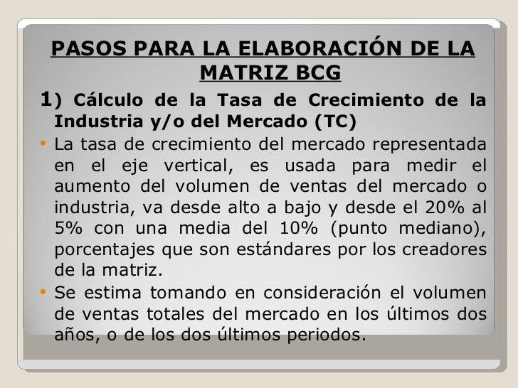 <ul><li>PASOS PARA LA ELABORACIÓN DE LA MATRIZ BCG </li></ul><ul><li>1 ) Cálculo de la Tasa de Crecimiento de la Industria...