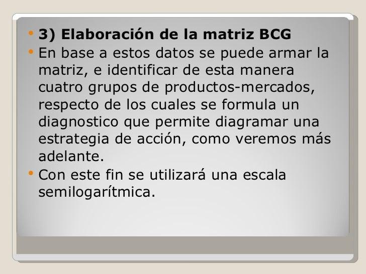 <ul><li>3) Elaboración de la matriz BCG </li></ul><ul><li>En base a estos datos se puede armar la matriz, e identificar de...