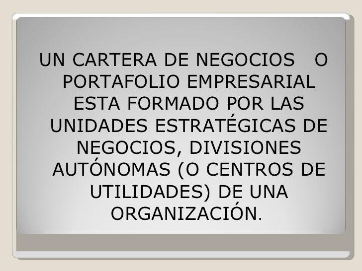 <ul><li>UN CARTERA DE NEGOCIOS  O PORTAFOLIO EMPRESARIAL ESTA FORMADO POR LAS UNIDADES ESTRATÉGICAS DE NEGOCIOS, DIVISIONE...