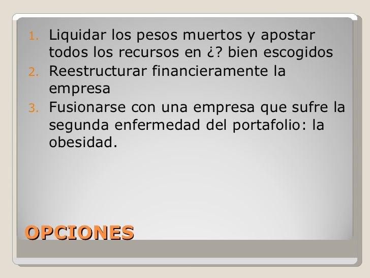 OPCIONES <ul><li>Liquidar los pesos muertos y apostar todos los recursos en ¿? bien escogidos </li></ul><ul><li>Reestructu...