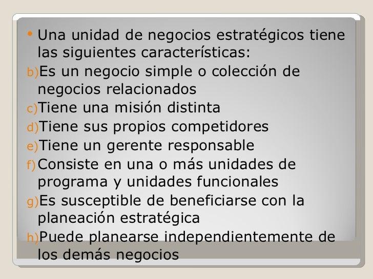<ul><li>Una unidad de negocios estratégicos tiene las siguientes características: </li></ul><ul><li>Es un negocio simple o...
