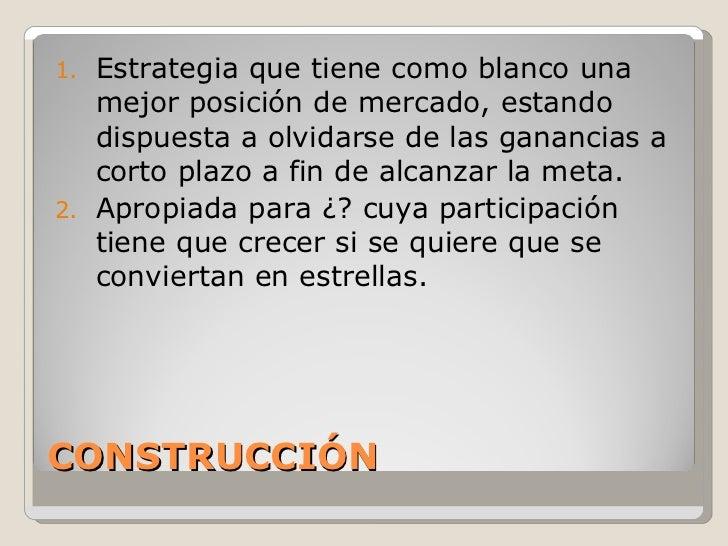 CONSTRUCCIÓN <ul><li>Estrategia que tiene como blanco una mejor posición de mercado, estando dispuesta a olvidarse de las ...