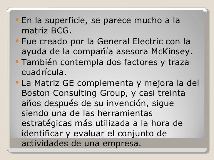 <ul><li>En la superficie, se parece mucho a la matriz BCG. </li></ul><ul><li>Fue creado por la General Electric con la ayu...