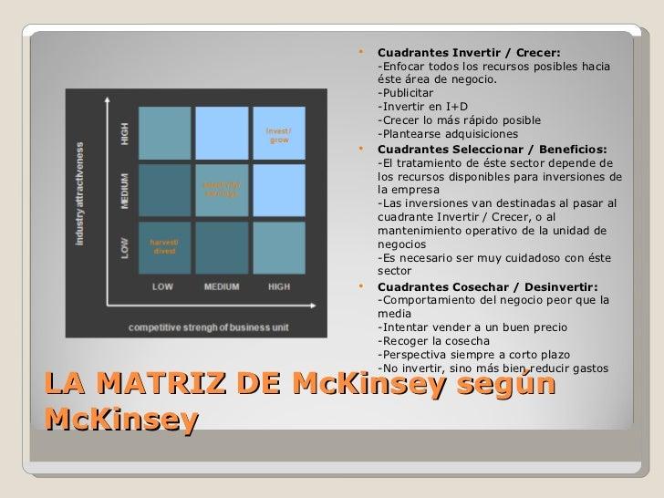 LA MATRIZ DE McKinsey según McKinsey <ul><li>Cuadrantes Invertir / Crecer: -Enfocar todos los recursos posibles hacia éste...