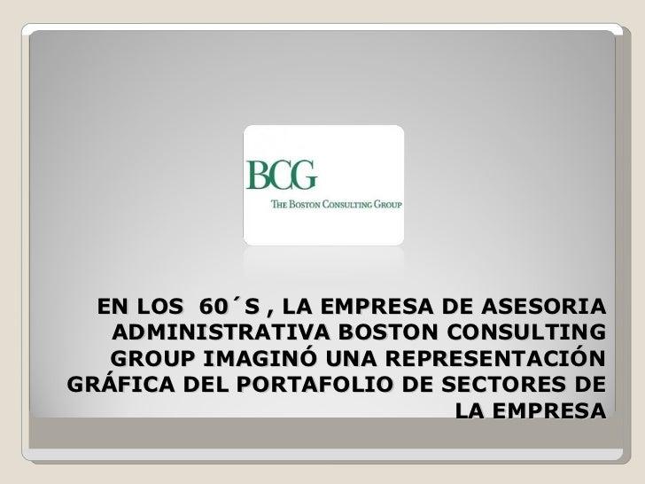 EN LOS  60´S , LA EMPRESA DE ASESORIA ADMINISTRATIVA BOSTON CONSULTING GROUP IMAGINÓ UNA REPRESENTACIÓN GRÁFICA DEL PORTAF...
